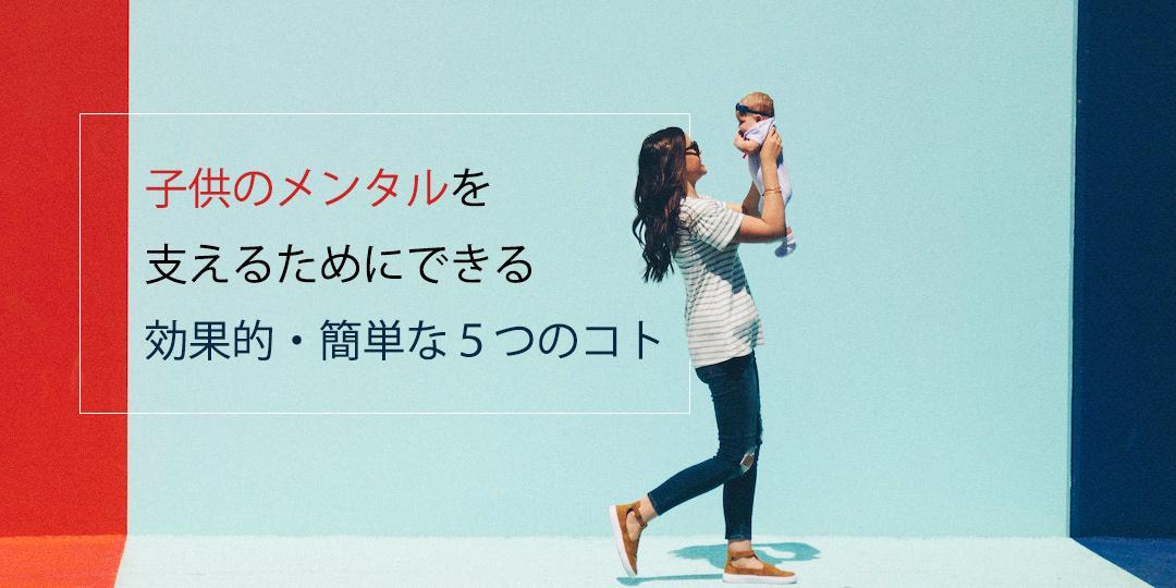 子供のメンタルを支えるためにできる効果的かつ簡単な5つのコト